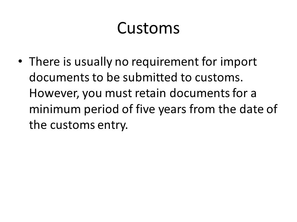Customs There is usually no requirement for import documents to be submitted to customs. However, you must retain documents for a minimum period of fi