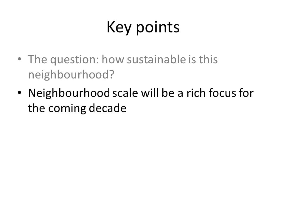 Key points The question: how sustainable is this neighbourhood? Neighbourhood scale will be a rich focus for the coming decade