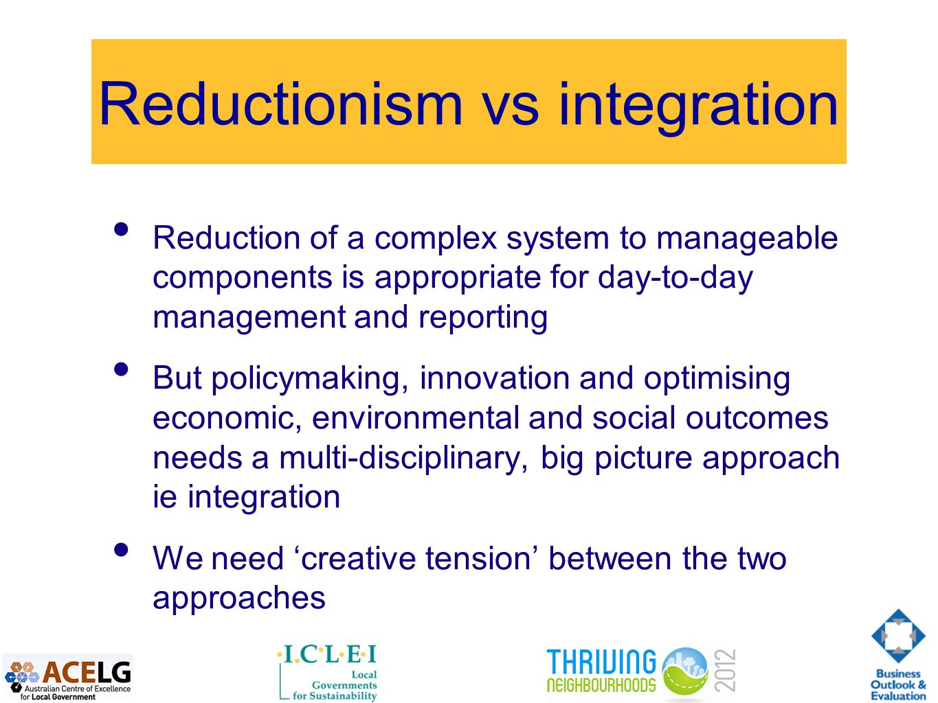 Reductionism vs integration Reduction of a complex system to manageable components is appropriate for day-to-day management and reporting But policymaking, innovation and optimising economic, environmental and social outcomes needs a multi-disciplinary, big picture approach ie integration We need 'creative tension' between the two approaches
