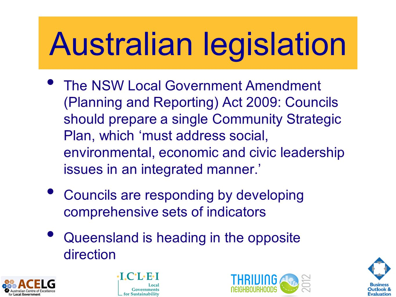 Australian legislation The NSW Local Government Amendment (Planning and Reporting) Act 2009: Councils should prepare a single Community Strategic Plan, which 'must address social, environmental, economic and civic leadership issues in an integrated manner.' Councils are responding by developing comprehensive sets of indicators Queensland is heading in the opposite direction