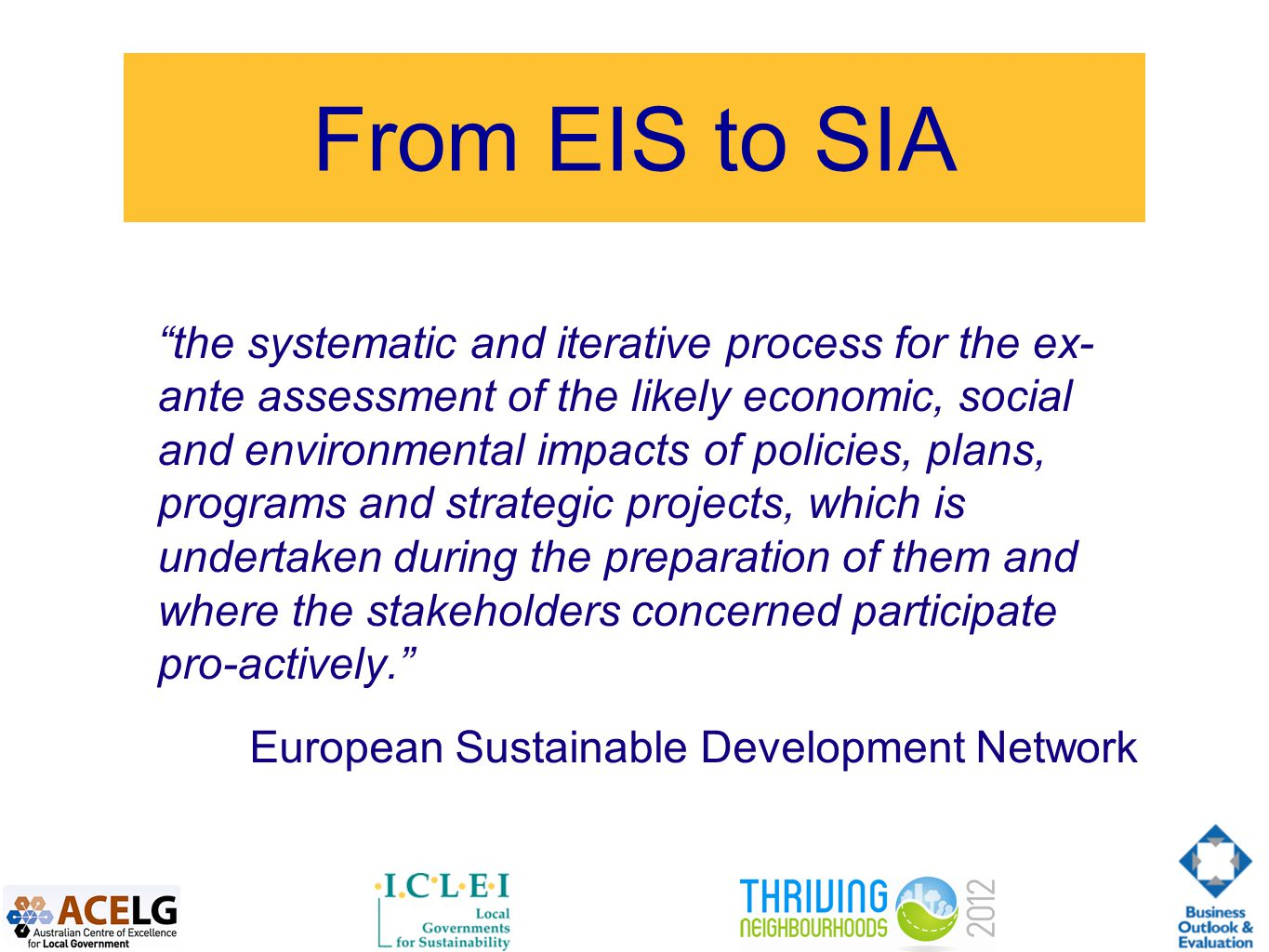 From EIS to SIA the systematic and iterative process for the ex- ante assessment of the likely economic, social and environmental impacts of policies, plans, programs and strategic projects, which is undertaken during the preparation of them and where the stakeholders concerned participate pro-actively. European Sustainable Development Network
