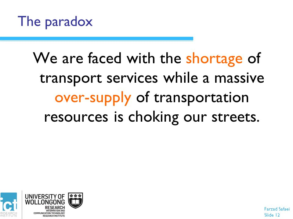 Farzad Safaei Slide 12 The paradox We are faced with the shortage of transport services while a massive over-supply of transportation resources is choking our streets.
