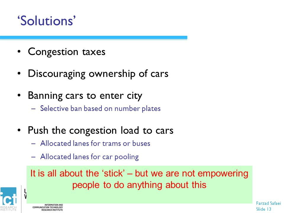 Farzad Safaei Slide 13 'Solutions' Congestion taxes Discouraging ownership of cars Banning cars to enter city –Selective ban based on number plates Pu