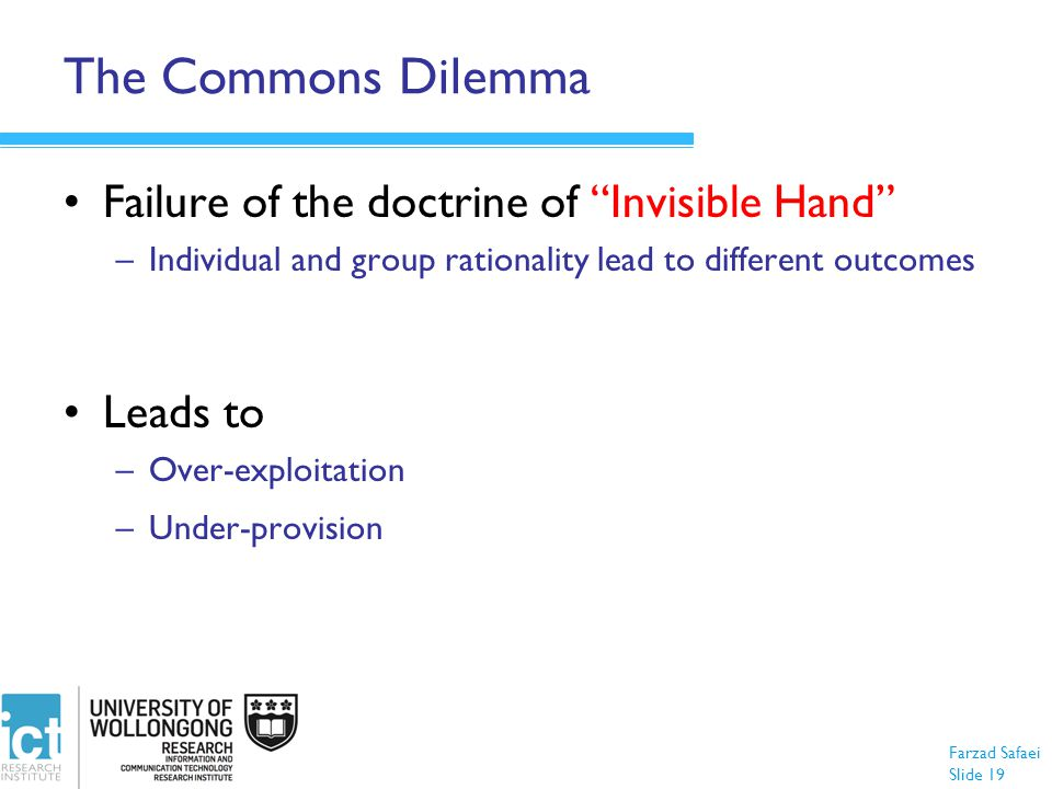 "Farzad Safaei Slide 19 The Commons Dilemma Failure of the doctrine of ""Invisible Hand"" –Individual and group rationality lead to different outcomes Le"
