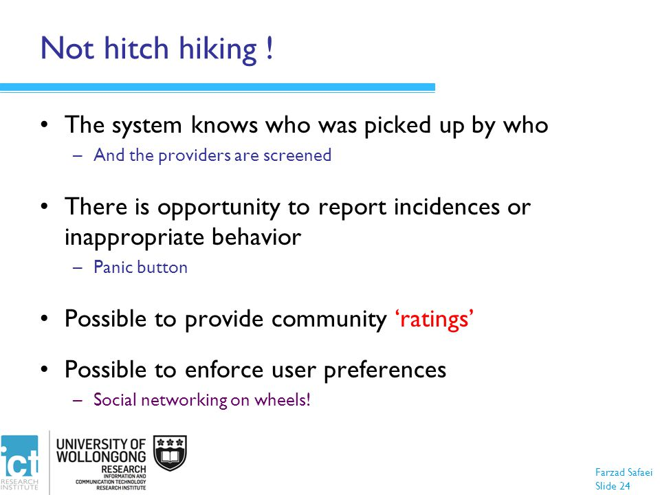 Farzad Safaei Slide 24 Not hitch hiking ! The system knows who was picked up by who –And the providers are screened There is opportunity to report inc