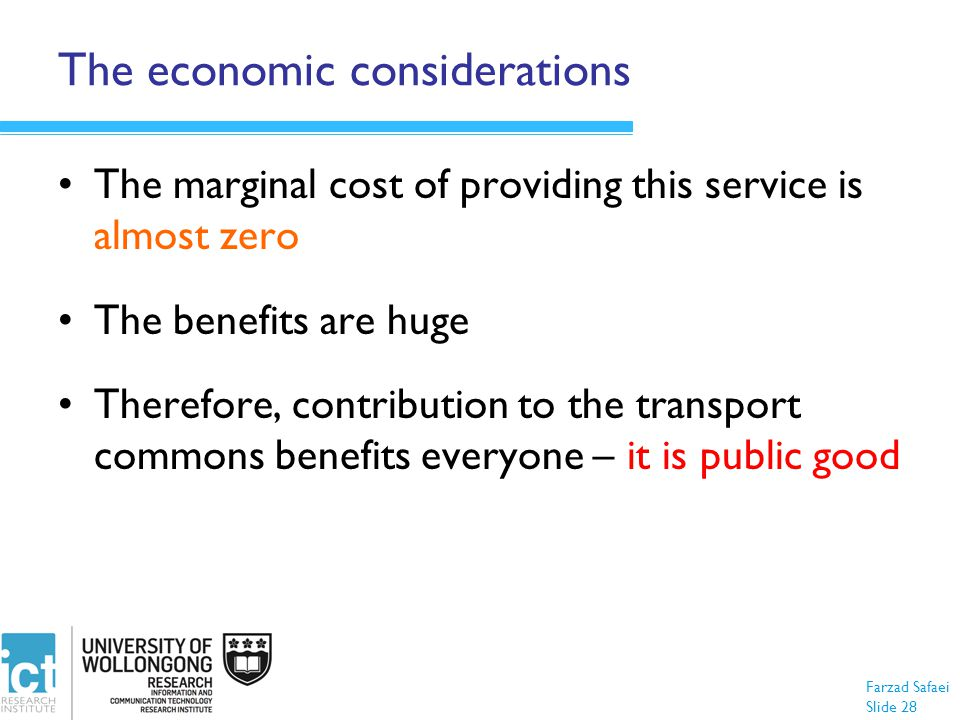 Farzad Safaei Slide 28 The economic considerations The marginal cost of providing this service is almost zero The benefits are huge Therefore, contribution to the transport commons benefits everyone – it is public good