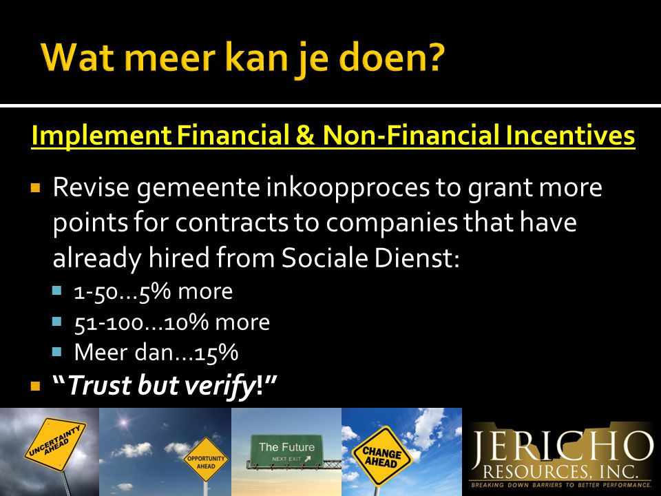 Implement Financial & Non-Financial Incentives  Revise gemeente inkoopproces to grant more points for contracts to companies that have already hired from Sociale Dienst:  1-50…5% more  …10% more  Meer dan…15%  Trust but verify!