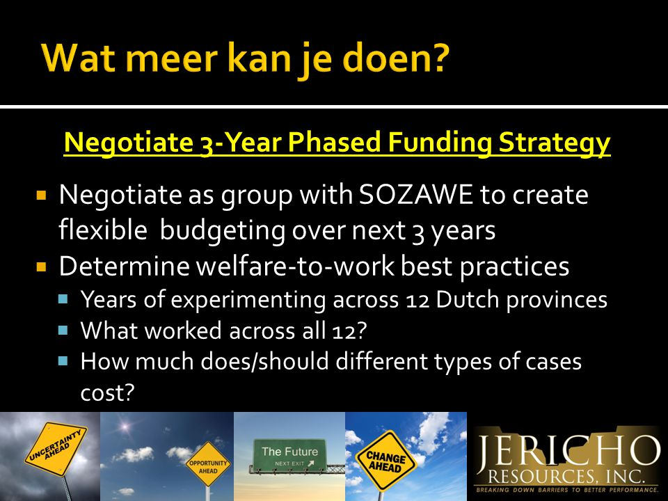 Negotiate 3-Year Phased Funding Strategy  Negotiate as group with SOZAWE to create flexible budgeting over next 3 years  Determine welfare-to-work best practices  Years of experimenting across 12 Dutch provinces  What worked across all 12.