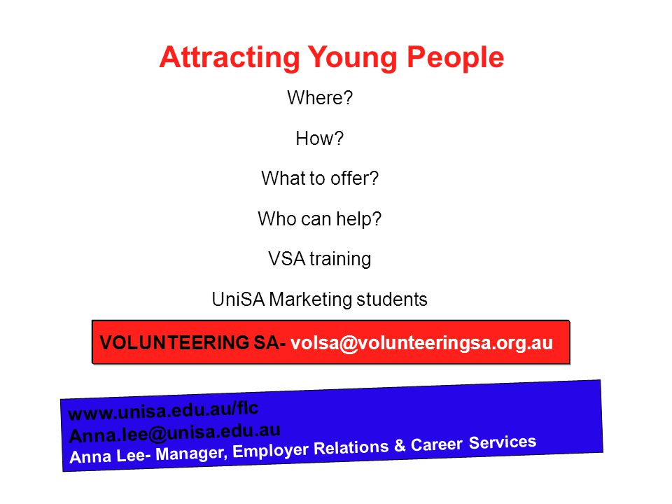 Attracting Young People Where? How? What to offer? Who can help? VSA training UniSA Marketing students www.unisa.edu.au/flc Anna.lee@unisa.edu.au Anna