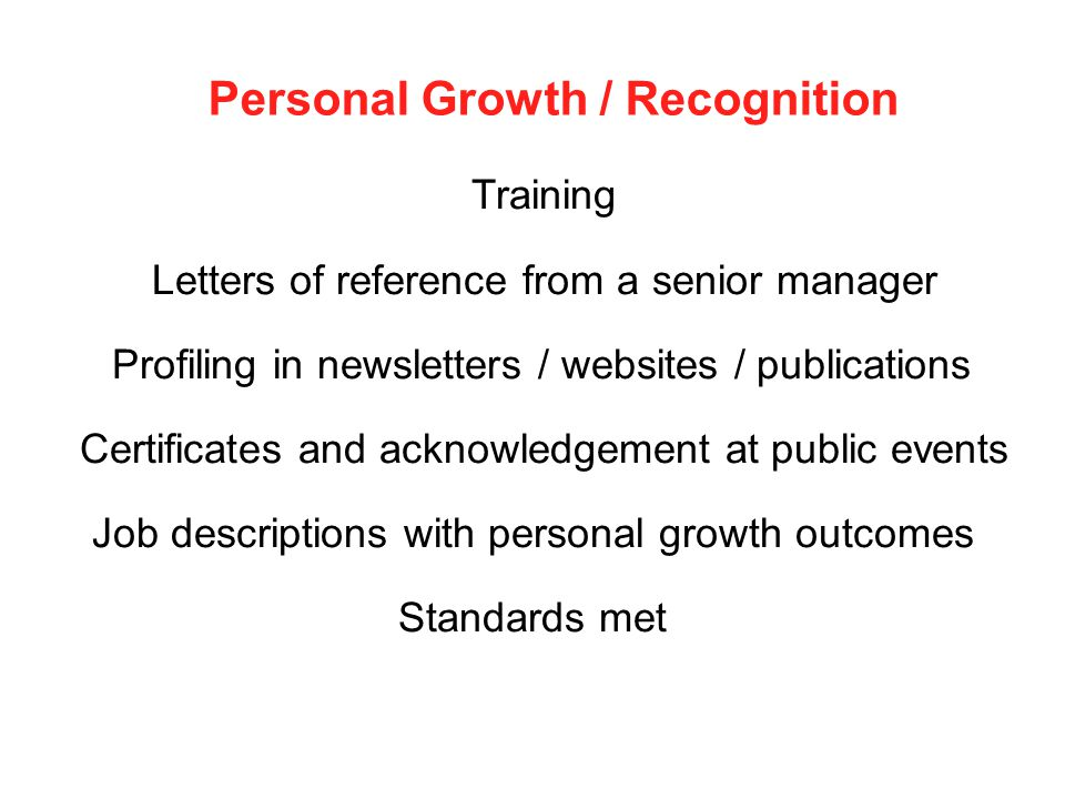 Personal Growth / Recognition Training Letters of reference from a senior manager Profiling in newsletters / websites / publications Certificates and acknowledgement at public events Job descriptions with personal growth outcomes Standards met