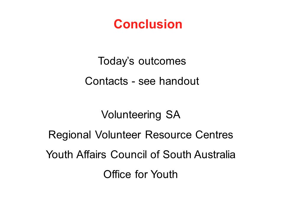 Today's outcomes Contacts - see handout Conclusion Volunteering SA Regional Volunteer Resource Centres Youth Affairs Council of South Australia Office