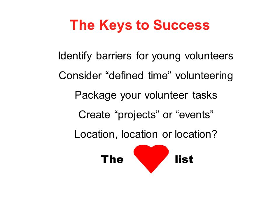 The Keys to Success Identify barriers for young volunteers Consider defined time volunteering Package your volunteer tasks Create projects or events Location, location or location.