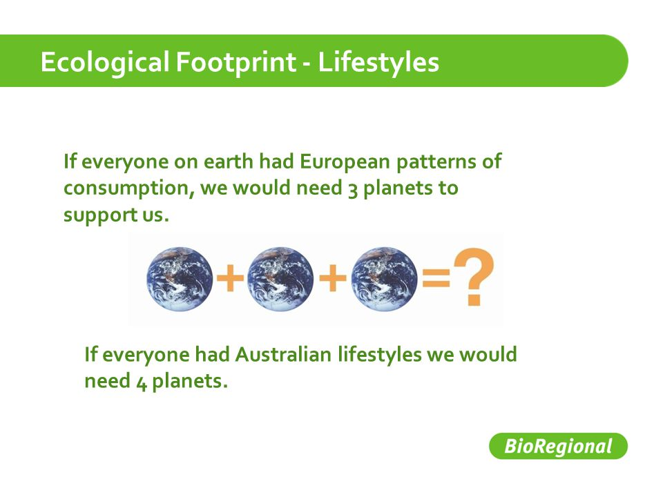 Ecological Footprint - Lifestyles If everyone on earth had European patterns of consumption, we would need 3 planets to support us.