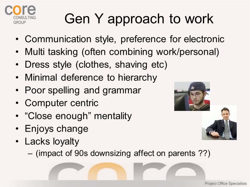 Gen Y value Family – frequently in touch with parents Peers – friendships and social Instant reward – want it now Money – debt driven (Hecs, Credit card) Change – want dynamic/interesting work Impact – want to make a difference Communication – want it fast and concise Flexibility – want job to fit life, not the other way around