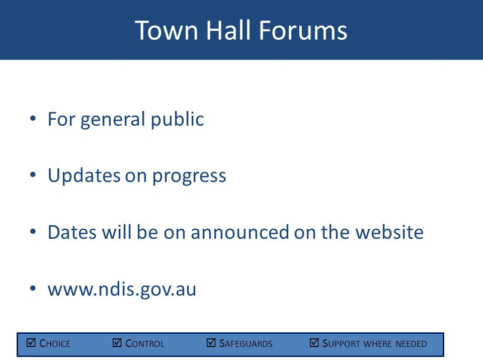 Town Hall Forums  C HOICE  C ONTROL  S AFEGUARDS  S UPPORT WHERE NEEDED For general public Updates on progress Dates will be on announced on the website www.ndis.gov.au