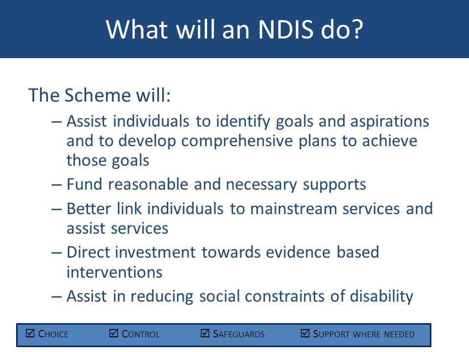 The Scheme will: – Assist individuals to identify goals and aspirations and to develop comprehensive plans to achieve those goals – Fund reasonable and necessary supports – Better link individuals to mainstream services and assist services – Direct investment towards evidence based interventions – Assist in reducing social constraints of disability What will an NDIS do.