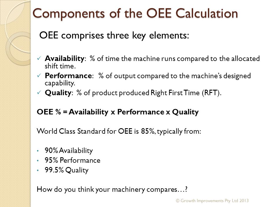 Components of the OEE Calculation OEE comprises three key elements: Availability: % of time the machine runs compared to the allocated shift time. Per