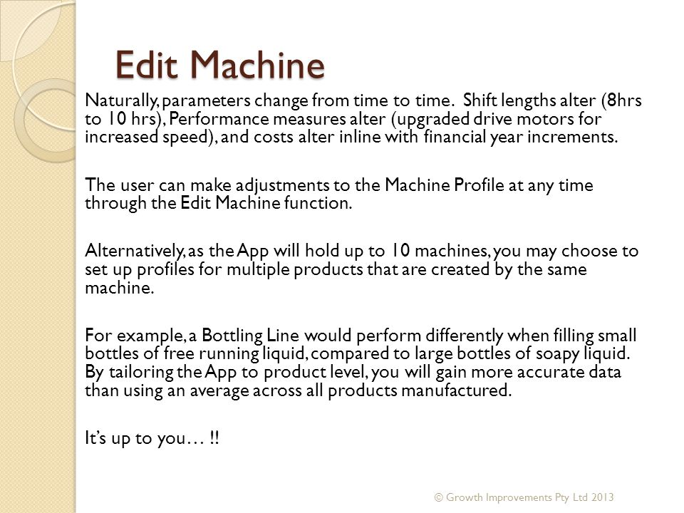 Edit Machine Naturally, parameters change from time to time. Shift lengths alter (8hrs to 10 hrs), Performance measures alter (upgraded drive motors f