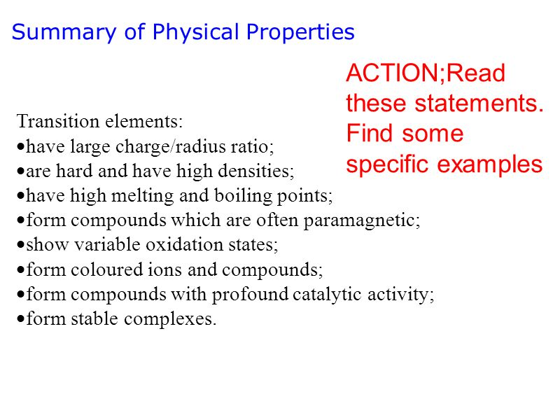 Summary of Physical Properties Transition elements:  have large charge/radius ratio;  are hard and have high densities;  have high melting and boil