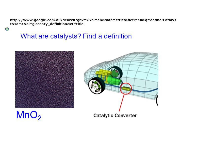 http://www.google.com.au/search?gbv=2&hl=en&safe=strict&defl=en&q=define:Catalys t&sa=X&oi=glossary_definition&ct=title What are catalysts? Find a def