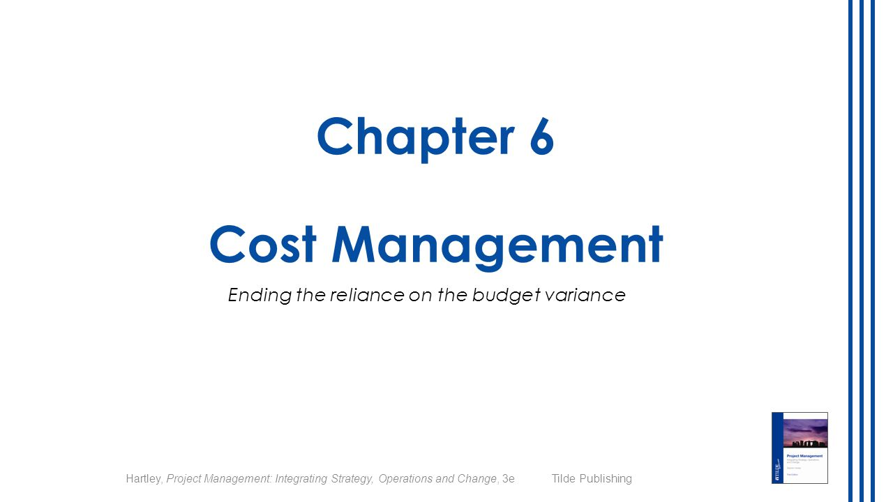 © 2014 Hartley, Project Management: Integrating Strategy, Operations and Change, 3e Tilde Publishing Chapter overview 1.Planning for cost management 2.Estimating project costs 3.Pulling the budget together 4.Controlling project costs 5.Crashing the schedule 2