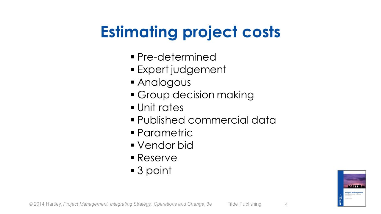 © 2014 Hartley, Project Management: Integrating Strategy, Operations and Change, 3e Tilde Publishing Estimating project costs  Pre-determined  Expert judgement  Analogous  Group decision making  Unit rates  Published commercial data  Parametric  Vendor bid  Reserve  3 point 4