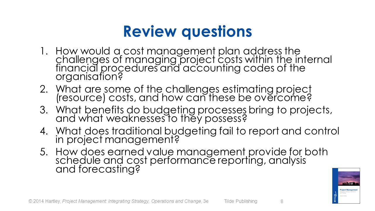 © 2014 Hartley, Project Management: Integrating Strategy, Operations and Change, 3e Tilde Publishing Group learning activities  Discuss why a cost management plan is needed in addition to existing organisational financial systems, processes and controls  Review the estimating techniques and identify learner preference and rationale  Flowchart the budget preparation and management activities  Critique a budget report looking for how it addresses historical and forecast project performance  Discuss where earned value management may not be applicable (and why) in some projects 9