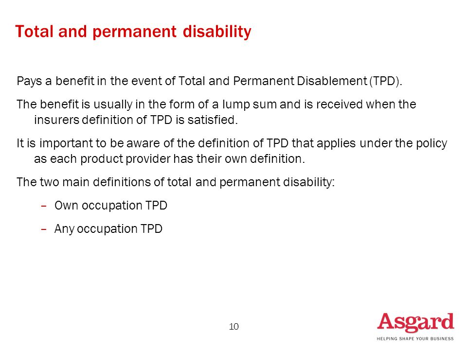 10 Total and permanent disability Pays a benefit in the event of Total and Permanent Disablement (TPD). The benefit is usually in the form of a lump s
