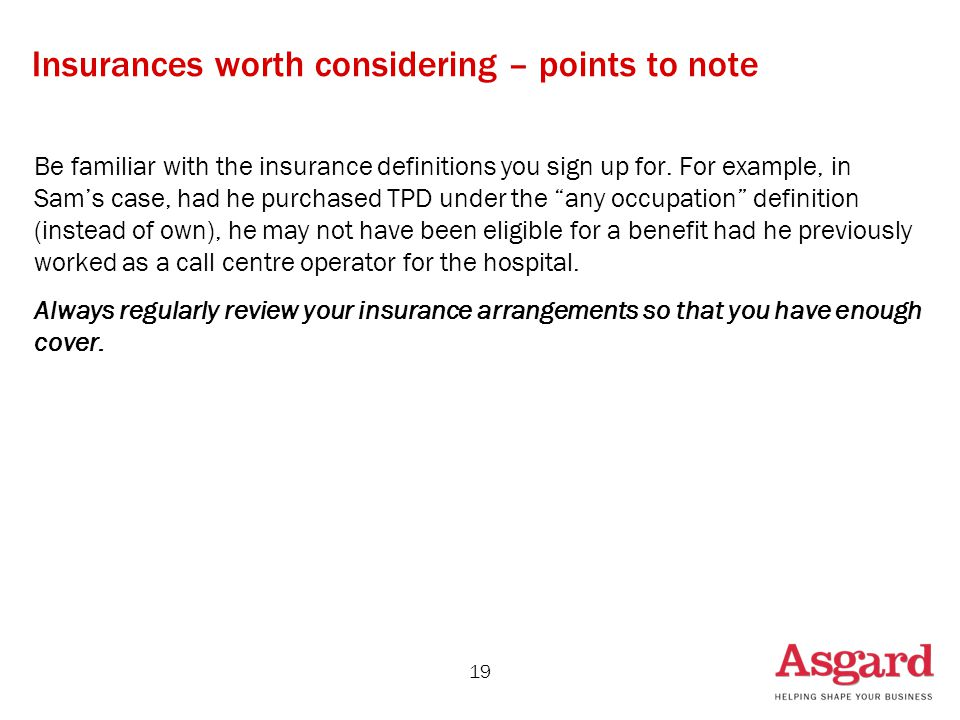 19 Insurances worth considering – points to note Be familiar with the insurance definitions you sign up for. For example, in Sam's case, had he purcha