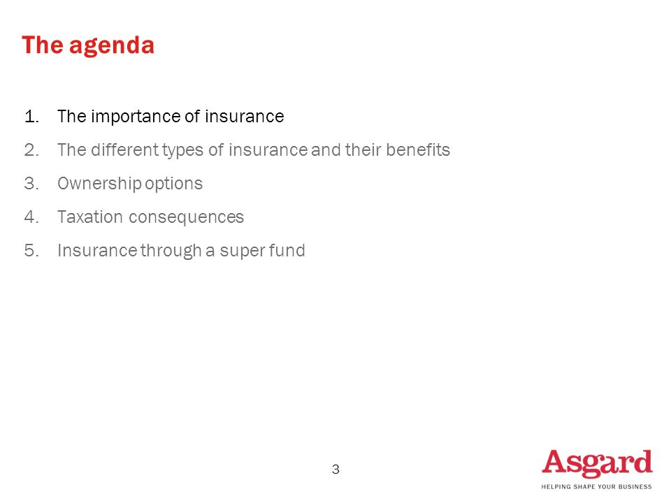 3 The agenda 1.The importance of insurance 2.The different types of insurance and their benefits 3.Ownership options 4.Taxation consequences 5.Insurance through a super fund