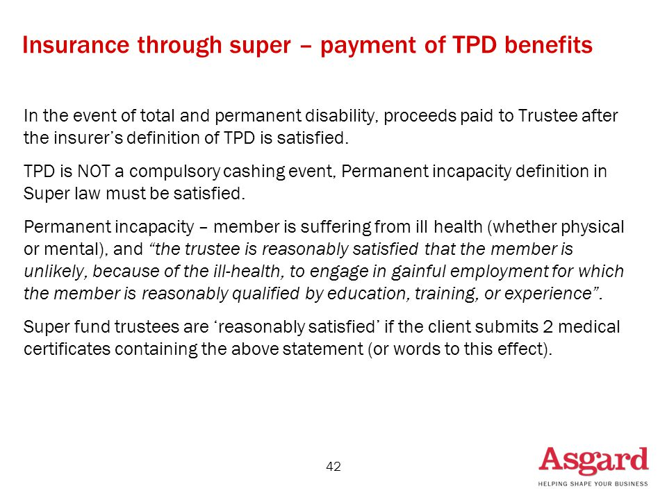 42 Insurance through super – payment of TPD benefits In the event of total and permanent disability, proceeds paid to Trustee after the insurer's definition of TPD is satisfied.
