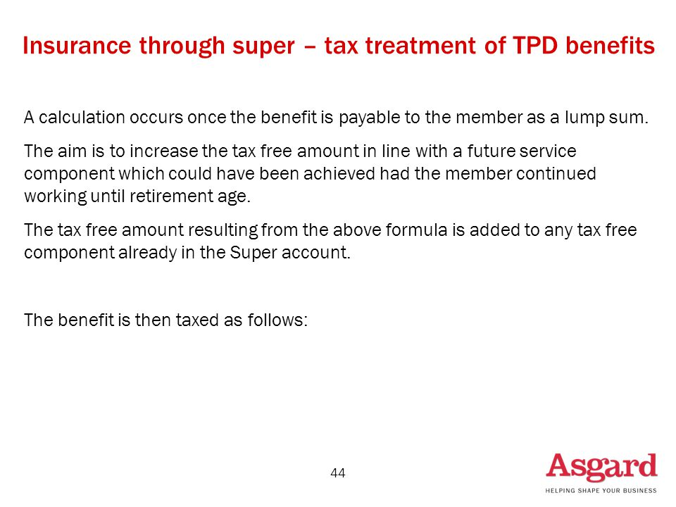 44 Insurance through super – tax treatment of TPD benefits A calculation occurs once the benefit is payable to the member as a lump sum. The aim is to