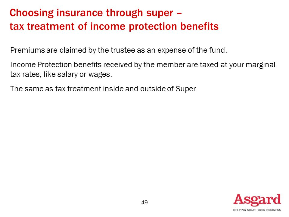 49 Choosing insurance through super – tax treatment of income protection benefits Premiums are claimed by the trustee as an expense of the fund.