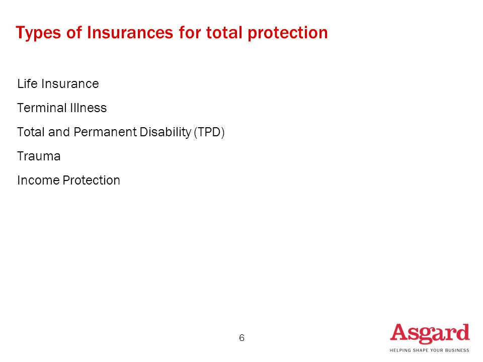 6 Types of Insurances for total protection Life Insurance Terminal Illness Total and Permanent Disability (TPD) Trauma Income Protection
