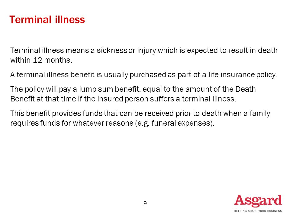9 Terminal illness Terminal illness means a sickness or injury which is expected to result in death within 12 months.