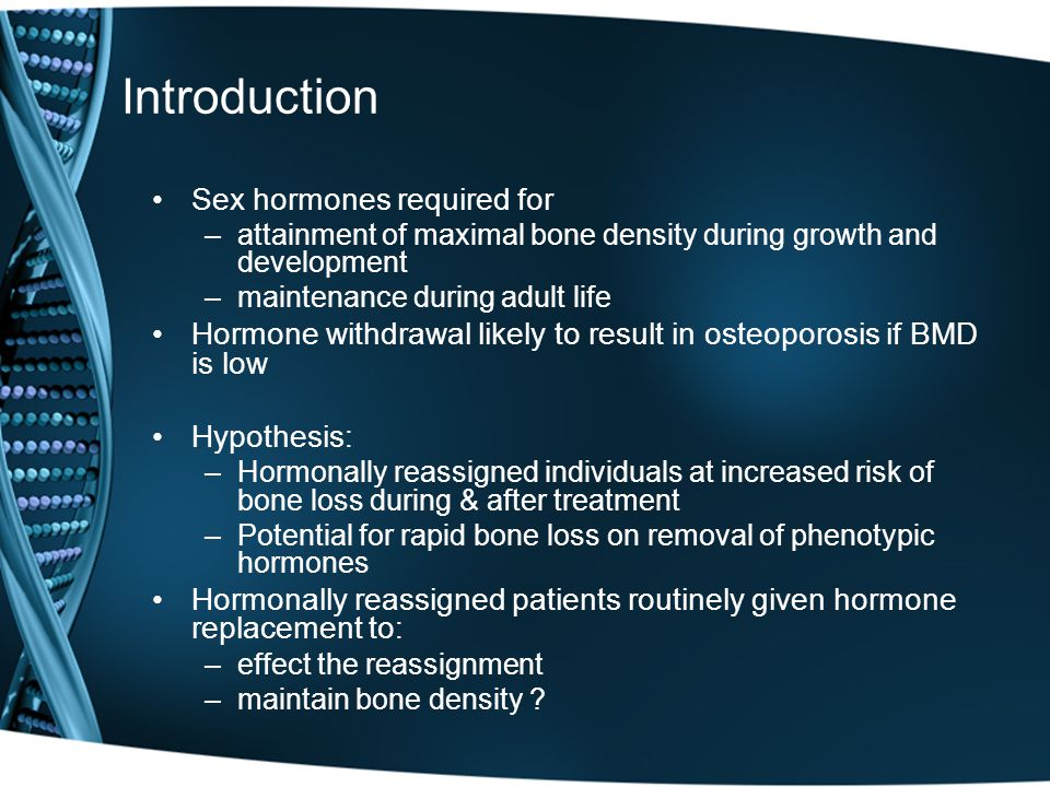 Introduction Sex hormones required for –attainment of maximal bone density during growth and development –maintenance during adult life Hormone withdrawal likely to result in osteoporosis if BMD is low Hypothesis: –Hormonally reassigned individuals at increased risk of bone loss during & after treatment –Potential for rapid bone loss on removal of phenotypic hormones Hormonally reassigned patients routinely given hormone replacement to: –effect the reassignment –maintain bone density