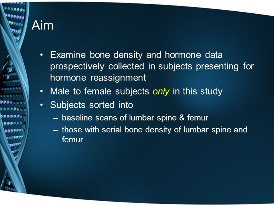 Aim Examine bone density and hormone data prospectively collected in subjects presenting for hormone reassignment Male to female subjects only in this study Subjects sorted into –baseline scans of lumbar spine & femur –those with serial bone density of lumbar spine and femur