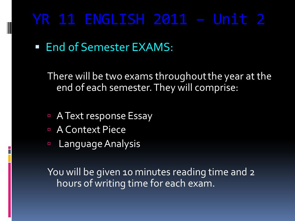 YR 11 ENGLISH 2011 – Unit 2  End of Semester EXAMS: There will be two exams throughout the year at the end of each semester.