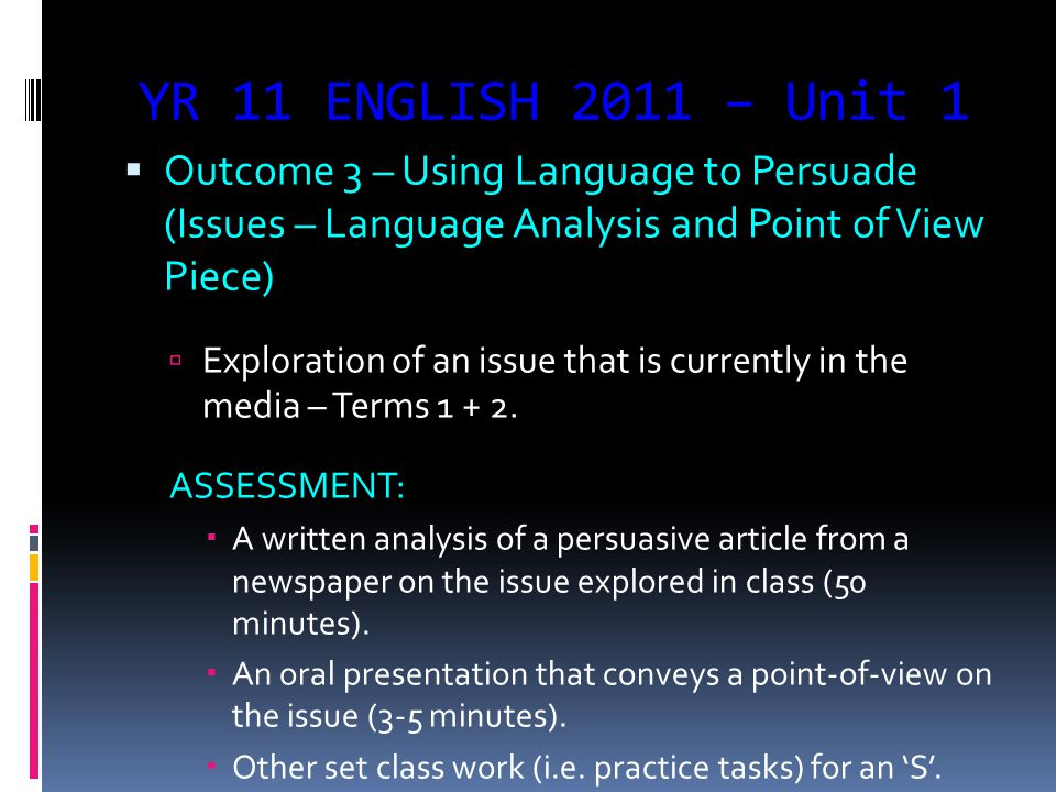 YR 11 ENGLISH 2011 – Unit 1  Outcome 3 – Using Language to Persuade (Issues – Language Analysis and Point of View Piece)  Exploration of an issue that is currently in the media – Terms 1 + 2.