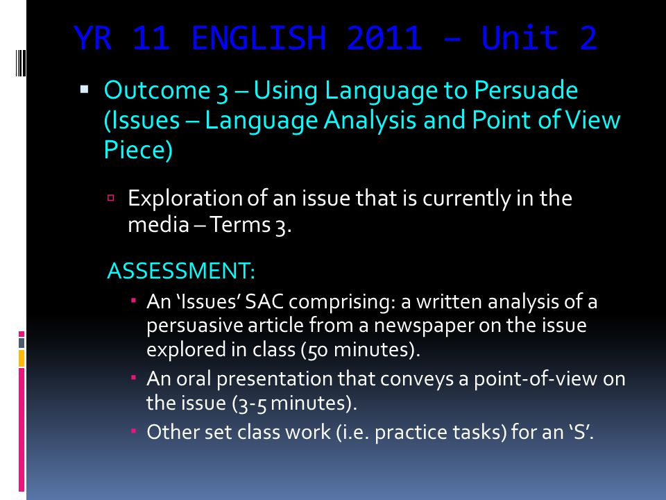 YR 11 ENGLISH 2011 – Unit 2  Outcome 3 – Using Language to Persuade (Issues – Language Analysis and Point of View Piece)  Exploration of an issue th