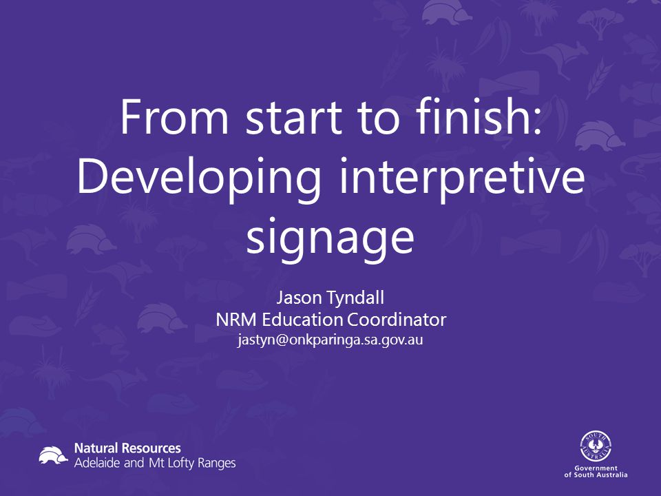 From start to finish: Developing interpretive signage Jason Tyndall NRM Education Coordinator jastyn@onkparinga.sa.gov.au