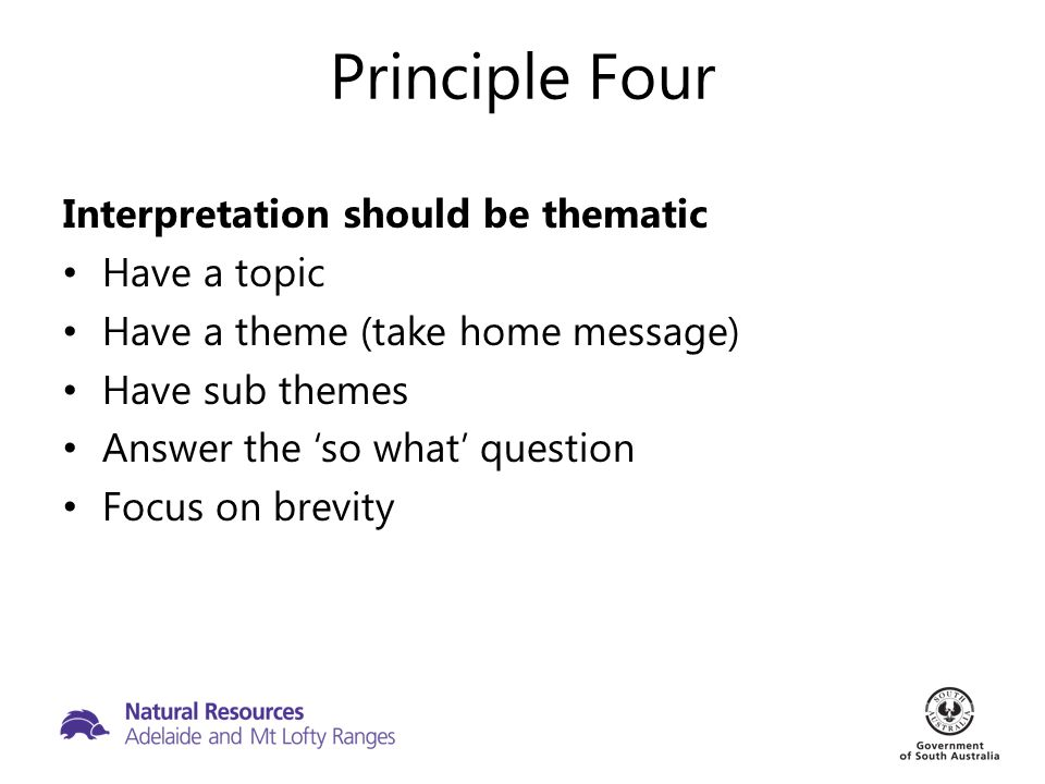 Principle Four Interpretation should be thematic Have a topic Have a theme (take home message) Have sub themes Answer the 'so what' question Focus on brevity