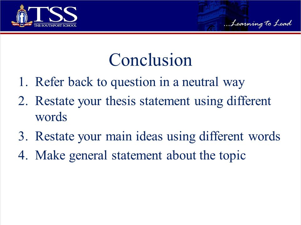 Conclusion 1.Refer back to question in a neutral way 2.Restate your thesis statement using different words 3.Restate your main ideas using different words 4.Make general statement about the topic