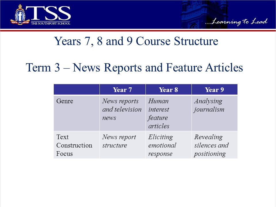 Years 7, 8 and 9 Course Structure Term 3 – News Reports and Feature Articles Year 7Year 8Year 9 GenreNews reports and television news Human interest feature articles Analysing journalism Text Construction Focus News report structure Eliciting emotional response Revealing silences and positioning