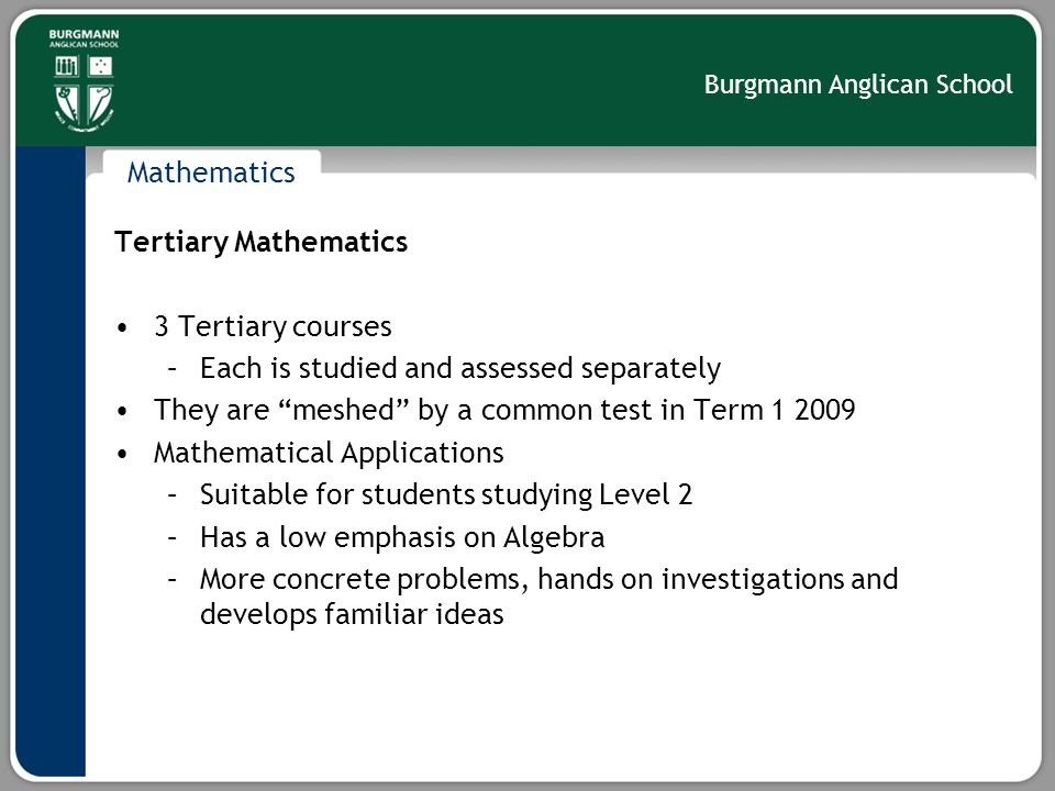 Burgmann Anglican School Mathematics Tertiary Mathematics 3 Tertiary courses –Each is studied and assessed separately They are meshed by a common test in Term 1 2009 Mathematical Applications –Suitable for students studying Level 2 –Has a low emphasis on Algebra –More concrete problems, hands on investigations and develops familiar ideas