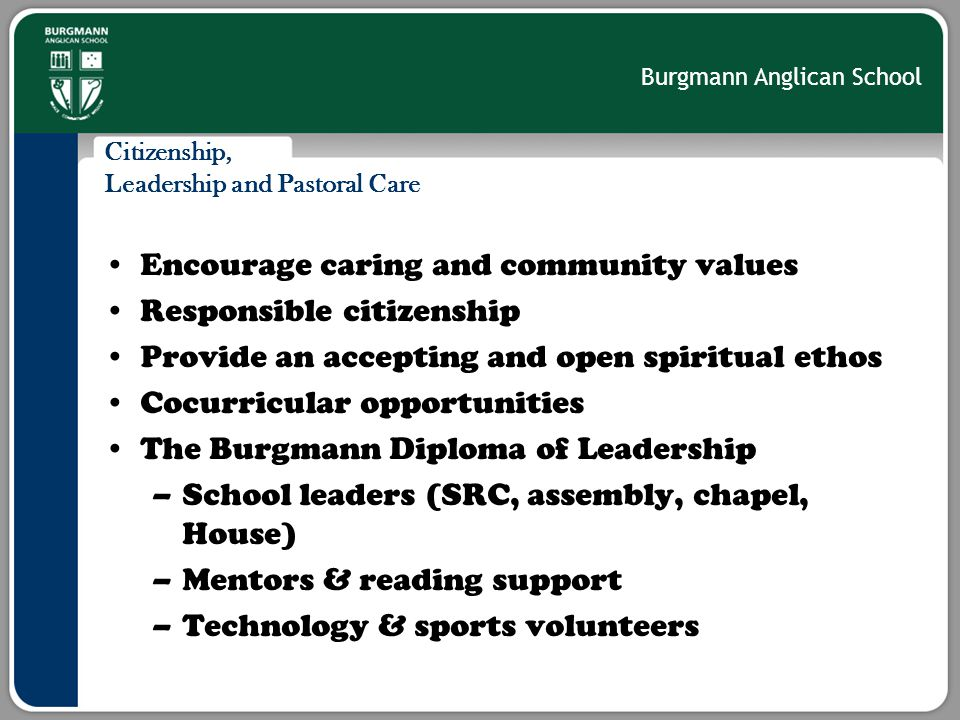 Burgmann Anglican School Citizenship, Leadership and Pastoral Care Encourage caring and community values Responsible citizenship Provide an accepting and open spiritual ethos Cocurricular opportunities The Burgmann Diploma of Leadership –School leaders (SRC, assembly, chapel, House) –Mentors & reading support –Technology & sports volunteers