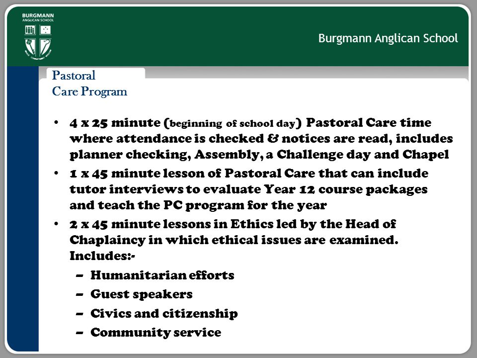 Burgmann Anglican School Pastoral Care Program 4 x 25 minute ( beginning of school day ) Pastoral Care time where attendance is checked & notices are read, includes planner checking, Assembly, a Challenge day and Chapel 1 x 45 minute lesson of Pastoral Care that can include tutor interviews to evaluate Year 12 course packages and teach the PC program for the year 2 x 45 minute lessons in Ethics led by the Head of Chaplaincy in which ethical issues are examined.