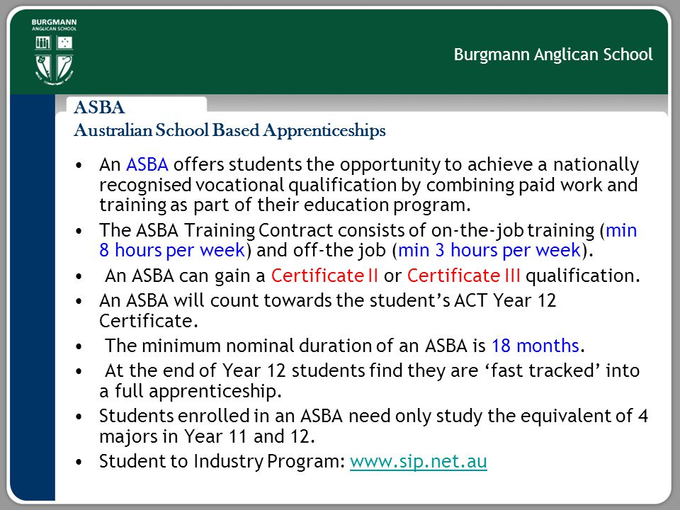 Burgmann Anglican School ASBA Australian School Based Apprenticeships An ASBA offers students the opportunity to achieve a nationally recognised vocational qualification by combining paid work and training as part of their education program.