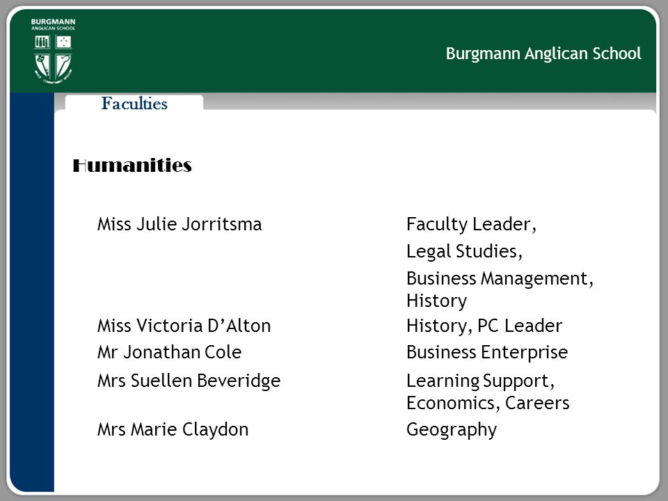 Burgmann Anglican School Faculties Humanities Miss Julie Jorritsma Faculty Leader, Legal Studies, Business Management, History Miss Victoria D'AltonHistory, PC Leader Mr Jonathan ColeBusiness Enterprise Mrs Suellen BeveridgeLearning Support, Economics, Careers Mrs Marie ClaydonGeography