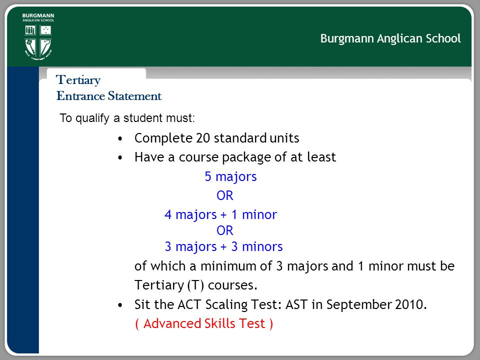 Burgmann Anglican School Tertiary Entrance Statement Complete 20 standard units Have a course package of at least 5 majors OR 4 majors + 1 minor OR 3 majors + 3 minors of which a minimum of 3 majors and 1 minor must be Tertiary (T) courses.